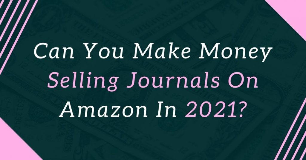 Can You Make Money Selling Journals On Amazon In 2021